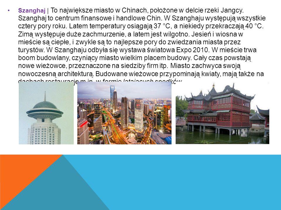 Szanghaj | To największe miasto w Chinach, położone w delcie rzeki Jangcy. Szanghaj to centrum finansowe i handlowe Chin. W Szanghaju występują wszyst