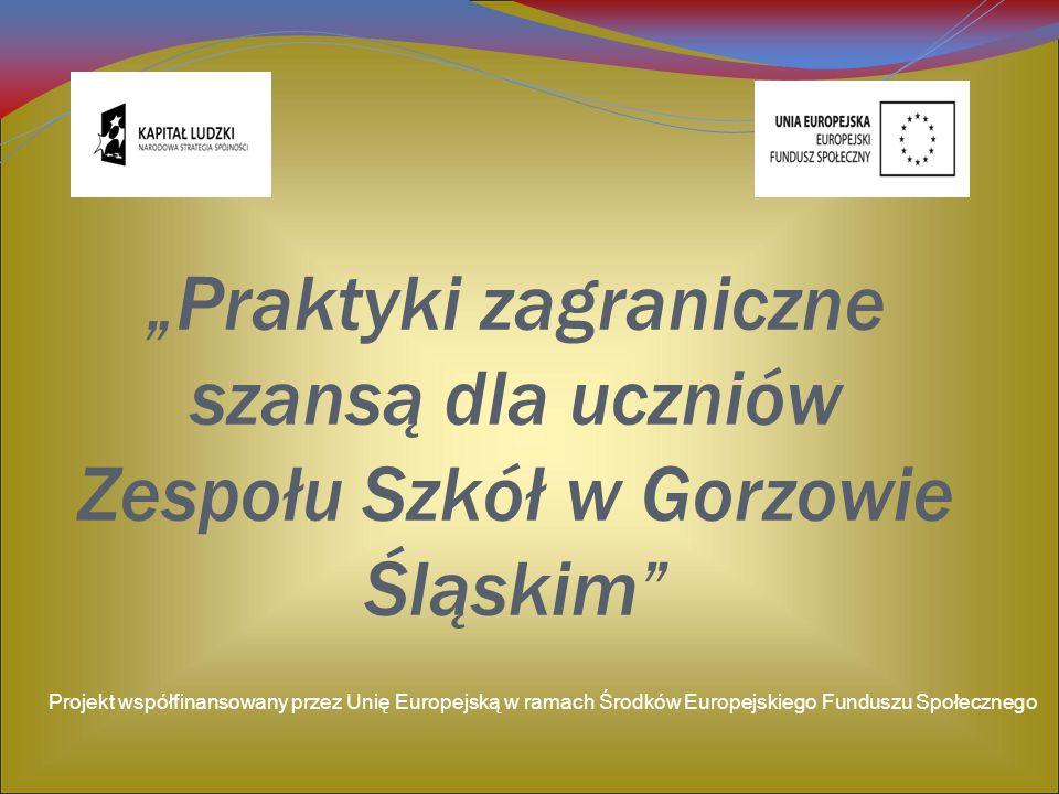 """""""Praktyki zagraniczne szansą dla uczniów Zespołu Szkół w Gorzowie Śląskim"""" Projekt współfinansowany przez Unię Europejską w ramach Środków Europejskie"""