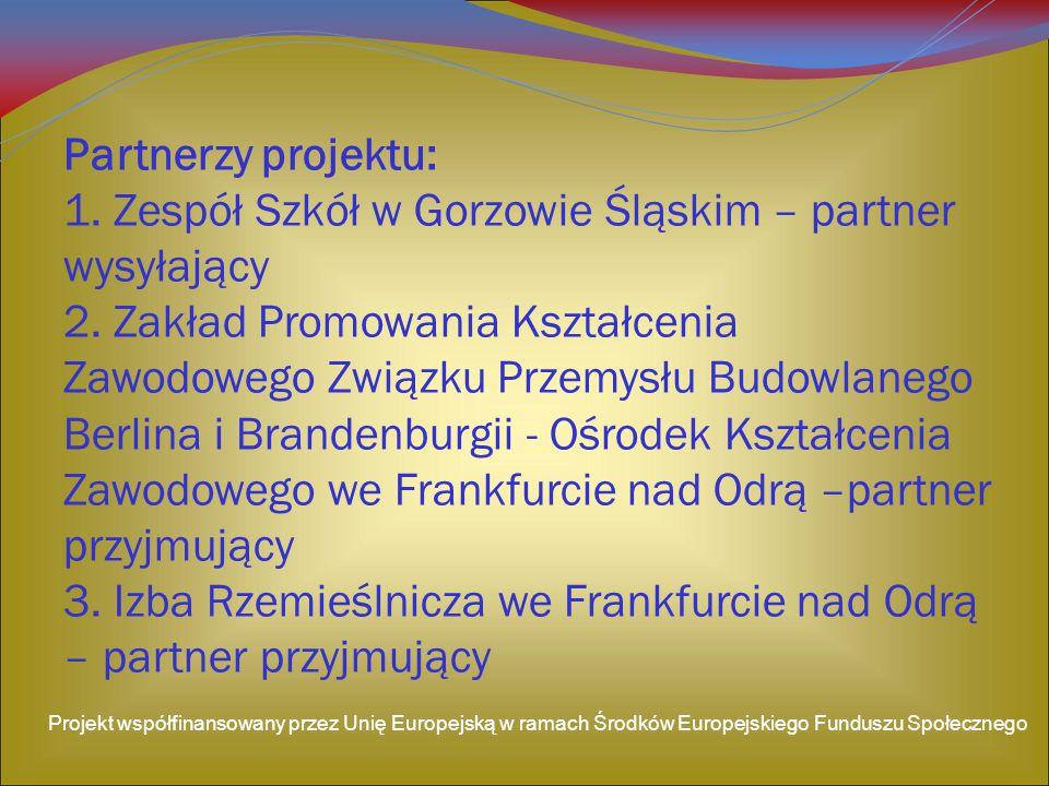 Partnerzy projektu: 1. Zespół Szkół w Gorzowie Śląskim – partner wysyłający 2. Zakład Promowania Kształcenia Zawodowego Związku Przemysłu Budowlanego