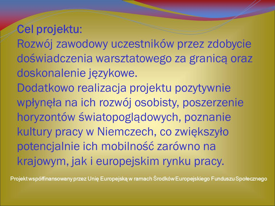 Cel projektu: Rozwój zawodowy uczestników przez zdobycie doświadczenia warsztatowego za granicą oraz doskonalenie językowe. Dodatkowo realizacja proje