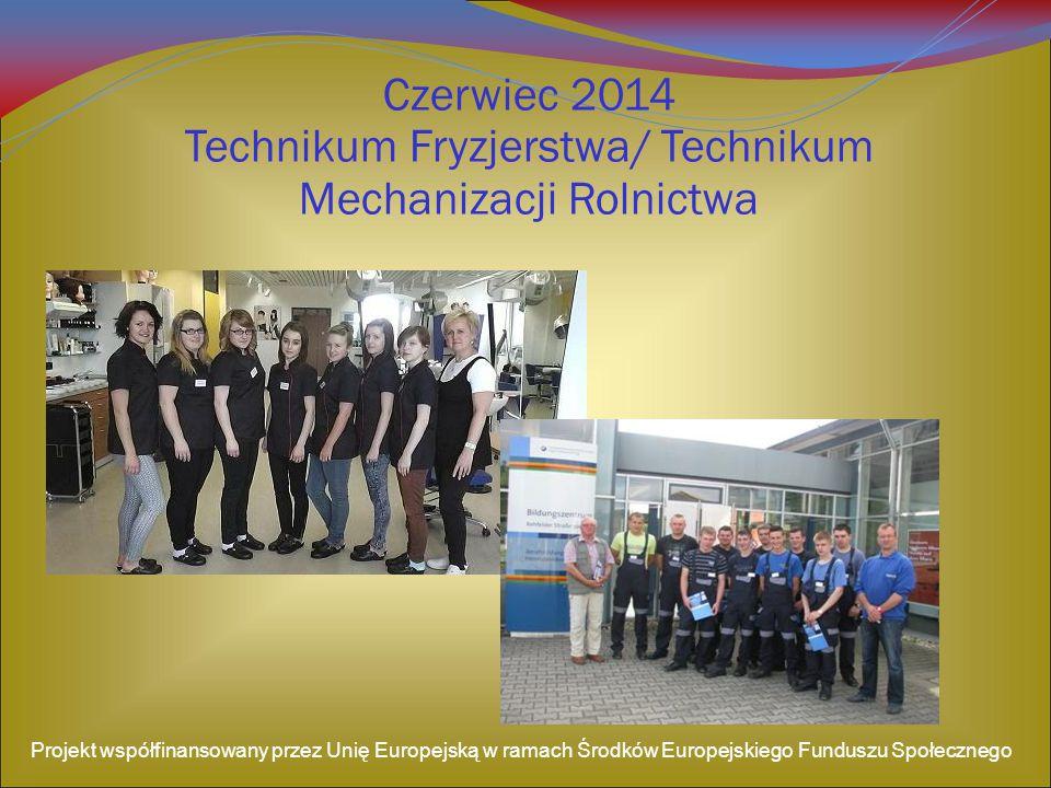 Czerwiec 2014 Technikum Fryzjerstwa/ Technikum Mechanizacji Rolnictwa Projekt współfinansowany przez Unię Europejską w ramach Środków Europejskiego Funduszu Społecznego