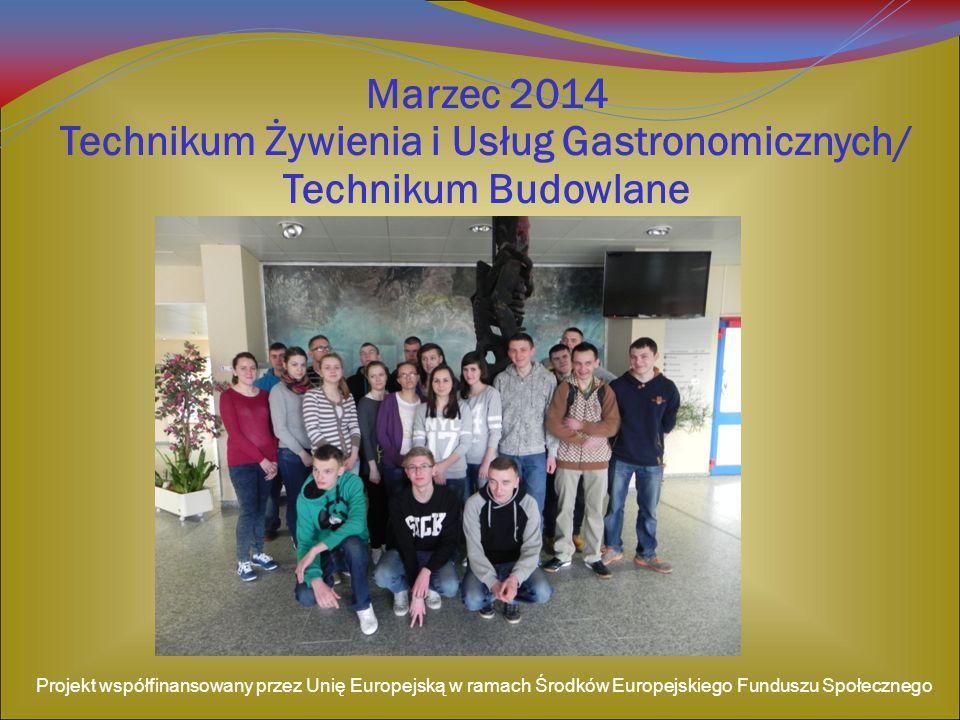 Marzec 2014 Technikum Żywienia i Usług Gastronomicznych/ Technikum Budowlane Projekt współfinansowany przez Unię Europejską w ramach Środków Europejskiego Funduszu Społecznego