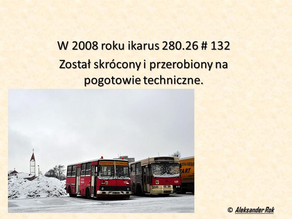 W 2008 roku ikarus 280.26 # 132 Został skrócony i przerobiony na pogotowie techniczne. Aleksander Rok © Aleksander Rok