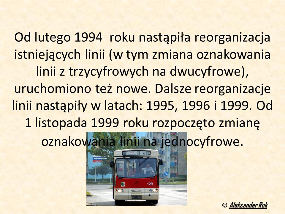 Od lutego 1994 roku nastąpiła reorganizacja istniejących linii (w tym zmiana oznakowania linii z trzycyfrowych na dwucyfrowe), uruchomiono też nowe. D