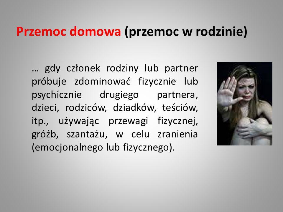 Przemoc domowa (przemoc w rodzinie) … gdy członek rodziny lub partner próbuje zdominować fizycznie lub psychicznie drugiego partnera, dzieci, rodziców