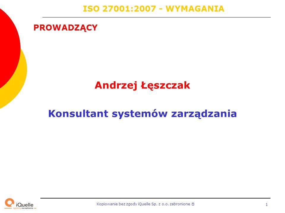 Kopiowanie bez zgody iQuelle Sp. z o.o. zabronione Ⓡ 1 PROWADZĄCY ISO 27001:2007 - WYMAGANIA Andrzej Łęszczak Konsultant systemów zarządzania