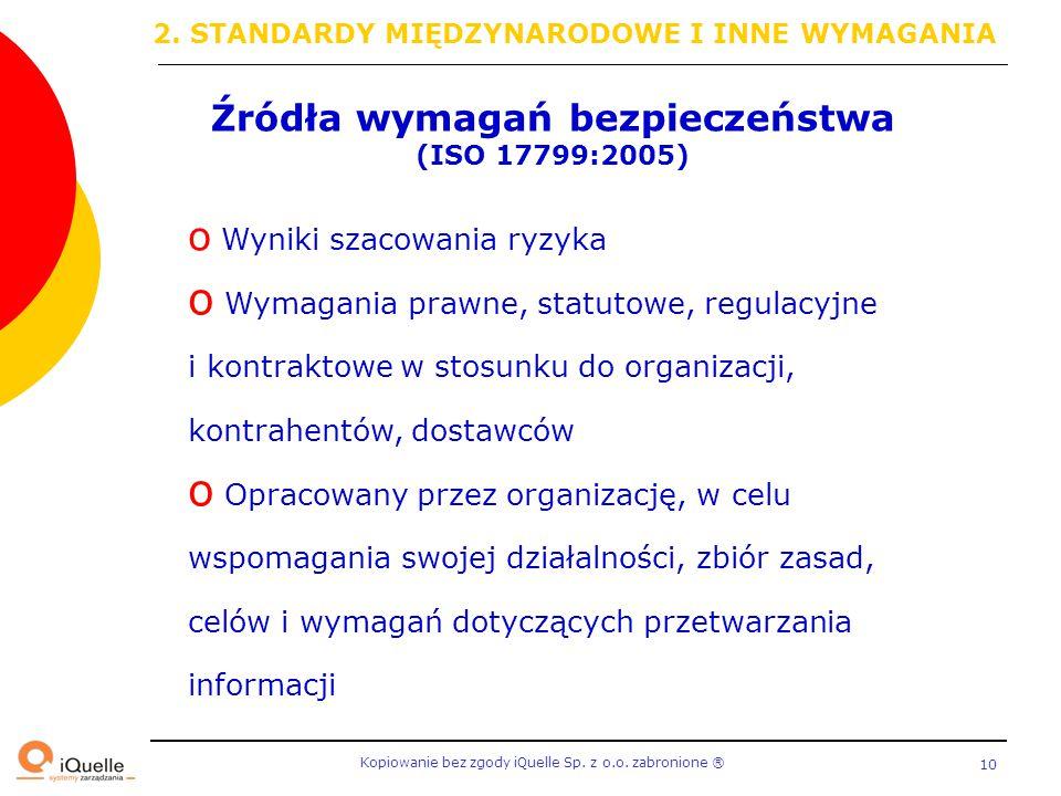 Kopiowanie bez zgody iQuelle Sp. z o.o. zabronione Ⓡ 10 Źródła wymagań bezpieczeństwa (ISO 17799:2005) o Wyniki szacowania ryzyka o Wymagania prawne,