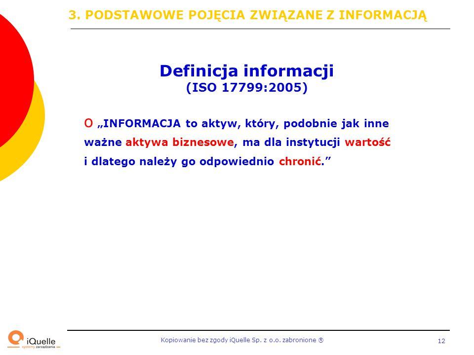 """Kopiowanie bez zgody iQuelle Sp. z o.o. zabronione Ⓡ 12 Definicja informacji (ISO 17799:2005) o """"INFORMACJA to aktyw, który, podobnie jak inne ważne a"""