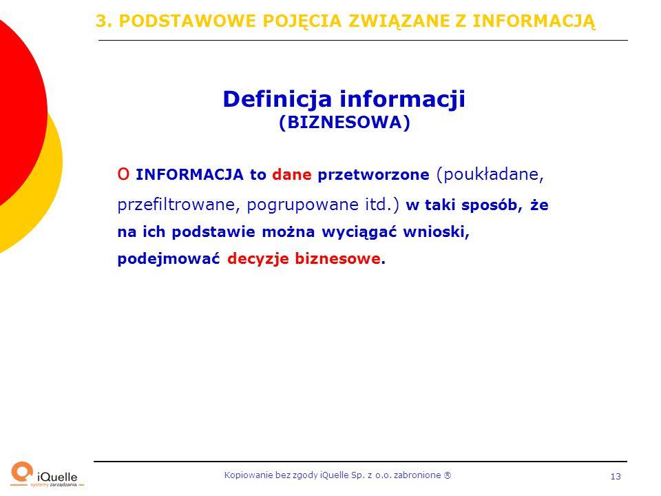 Kopiowanie bez zgody iQuelle Sp. z o.o. zabronione Ⓡ 13 Definicja informacji (BIZNESOWA) o INFORMACJA to dane przetworzone (poukładane, przefiltrowane