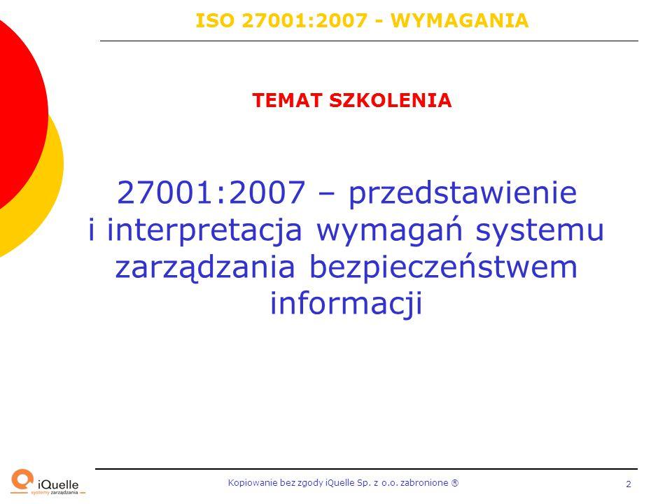 Kopiowanie bez zgody iQuelle Sp. z o.o. zabronione Ⓡ 2 TEMAT SZKOLENIA 27001:2007 – przedstawienie i interpretacja wymagań systemu zarządzania bezpiec