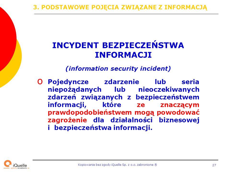 Kopiowanie bez zgody iQuelle Sp. z o.o. zabronione Ⓡ 27 INCYDENT BEZPIECZEŃSTWA INFORMACJI (information security incident) o Pojedyncze zdarzenie lub