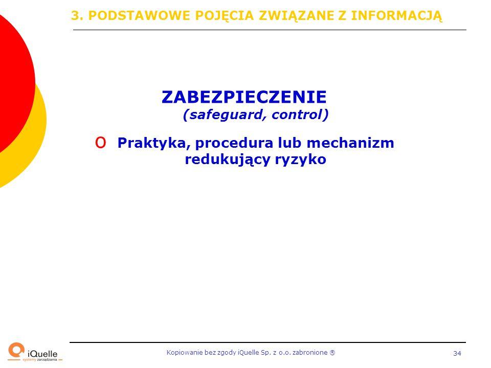 Kopiowanie bez zgody iQuelle Sp. z o.o. zabronione Ⓡ 34 ZABEZPIECZENIE (safeguard, control) o Praktyka, procedura lub mechanizm redukujący ryzyko 3. P