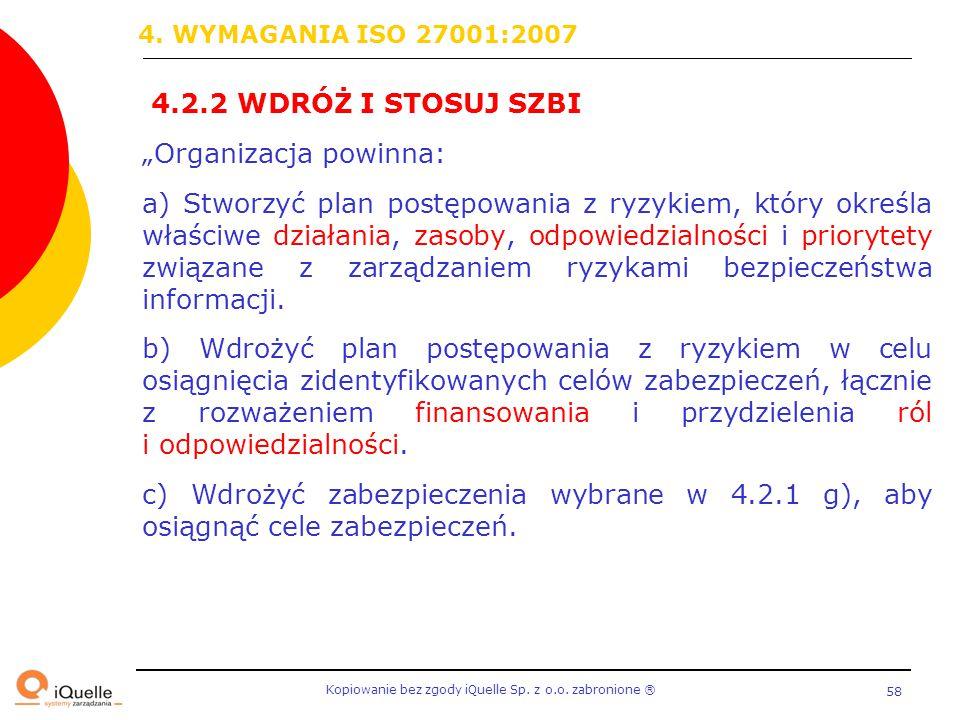 """Kopiowanie bez zgody iQuelle Sp. z o.o. zabronione Ⓡ 58 4.2.2 WDRÓŻ I STOSUJ SZBI """"Organizacja powinna: a) Stworzyć plan postępowania z ryzykiem, któr"""