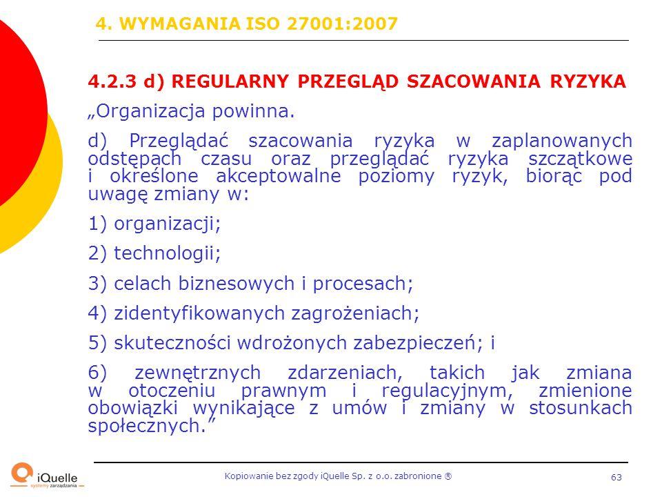 """Kopiowanie bez zgody iQuelle Sp. z o.o. zabronione Ⓡ 63 4.2.3 d) REGULARNY PRZEGLĄD SZACOWANIA RYZYKA """"Organizacja powinna. d) Przeglądać szacowania r"""