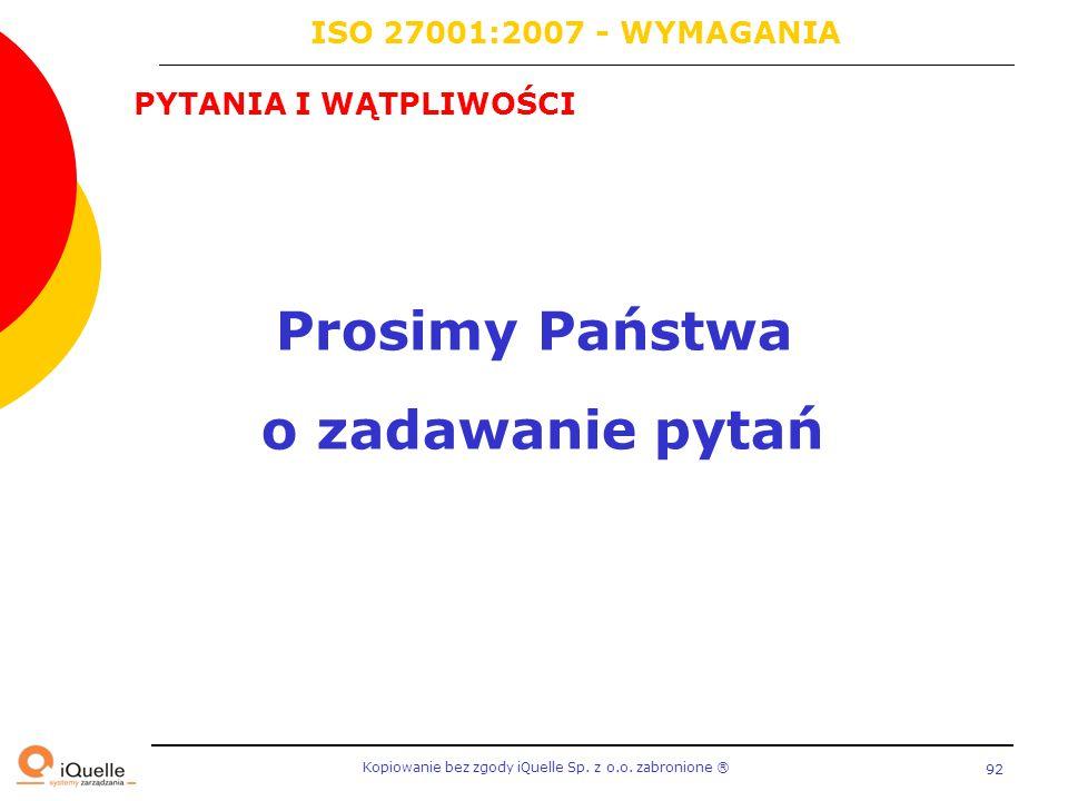 Kopiowanie bez zgody iQuelle Sp. z o.o. zabronione Ⓡ 92 PYTANIA I WĄTPLIWOŚCI Prosimy Państwa o zadawanie pytań ISO 27001:2007 - WYMAGANIA