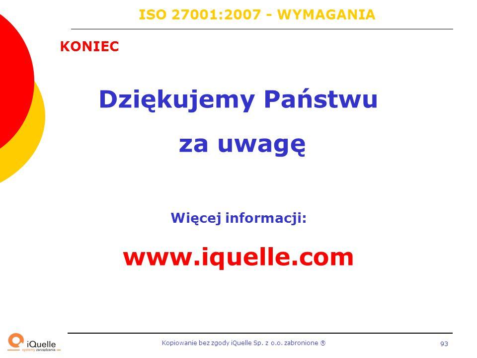 Kopiowanie bez zgody iQuelle Sp. z o.o. zabronione Ⓡ 93 KONIEC Dziękujemy Państwu za uwagę Więcej informacji: www.iquelle.com ISO 27001:2007 - WYMAGAN