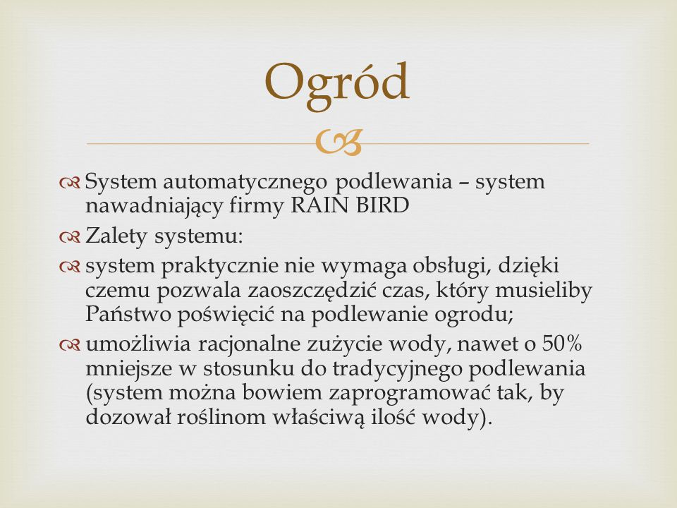   System automatycznego podlewania – system nawadniający firmy RAIN BIRD  Zalety systemu:  system praktycznie nie wymaga obsługi, dzięki czemu pozwala zaoszczędzić czas, który musieliby Państwo poświęcić na podlewanie ogrodu;  umożliwia racjonalne zużycie wody, nawet o 50% mniejsze w stosunku do tradycyjnego podlewania (system można bowiem zaprogramować tak, by dozował roślinom właściwą ilość wody).