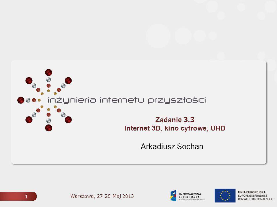 1 Zadanie 3.3 Internet 3D, kino cyfrowe, UHD Arkadiusz Sochan 1 Warszawa, 27-28 Maj 2013