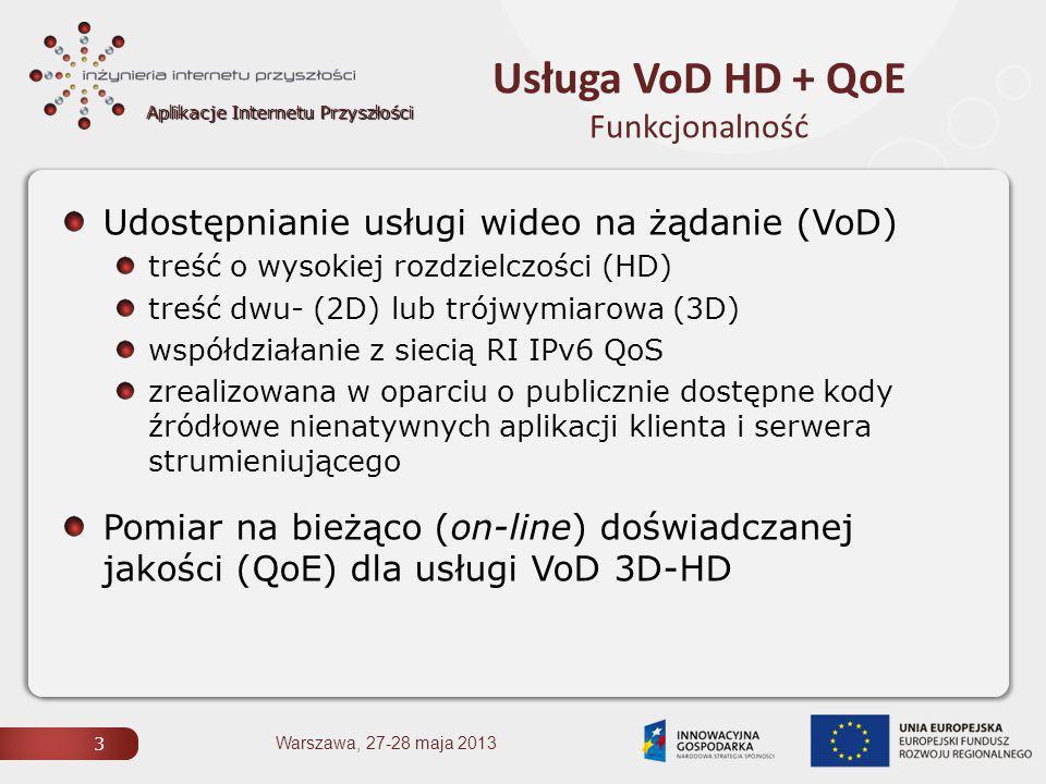 Aplikacje Internetu Przyszłości Usługa VoD HD + QoE Funkcjonalność 3 Warszawa, 27-28 maja 2013 Udostępnianie usługi wideo na żądanie (VoD) treść o wysokiej rozdzielczości (HD) treść dwu- (2D) lub trójwymiarowa (3D) współdziałanie z siecią RI IPv6 QoS zrealizowana w oparciu o publicznie dostępne kody źródłowe nienatywnych aplikacji klienta i serwera strumieniującego Pomiar na bieżąco (on-line) doświadczanej jakości (QoE) dla usługi VoD 3D-HD