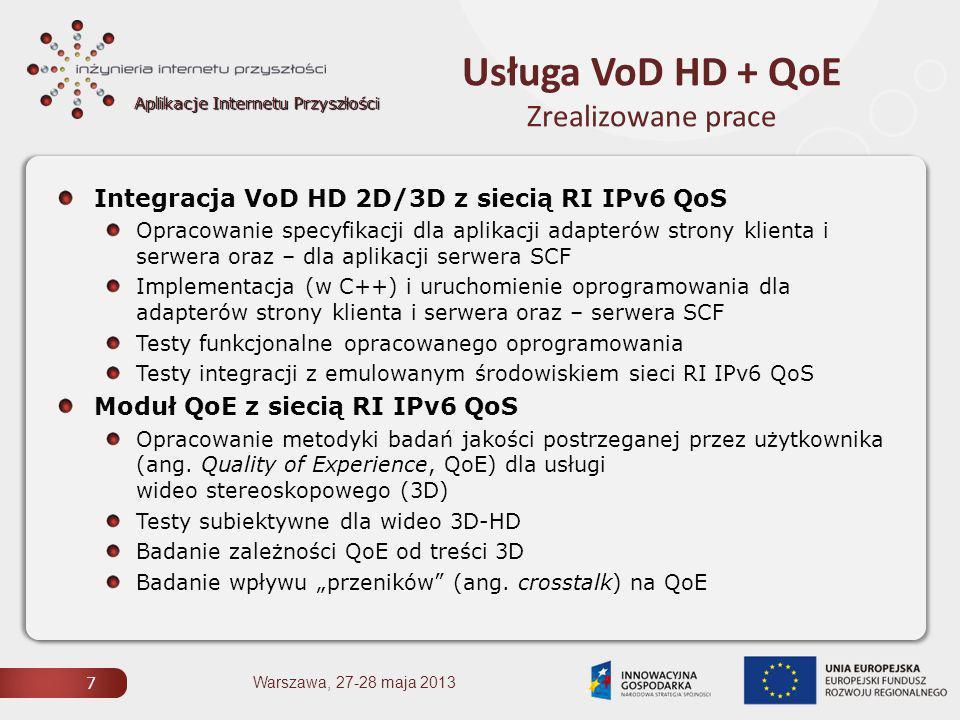 Aplikacje Internetu Przyszłości Usługa VoD HD + QoE Zrealizowane prace 7 Integracja VoD HD 2D/3D z siecią RI IPv6 QoS Opracowanie specyfikacji dla aplikacji adapterów strony klienta i serwera oraz – dla aplikacji serwera SCF Implementacja (w C++) i uruchomienie oprogramowania dla adapterów strony klienta i serwera oraz – serwera SCF Testy funkcjonalne opracowanego oprogramowania Testy integracji z emulowanym środowiskiem sieci RI IPv6 QoS Moduł QoE z siecią RI IPv6 QoS Opracowanie metodyki badań jakości postrzeganej przez użytkownika (ang.