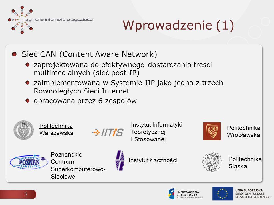 Wprowadzenie (1) Sieć CAN (Content Aware Network) zaprojektowana do efektywnego dostarczania treści multimedialnych (sieć post-IP) zaimplementowana w Systemie IIP jako jedna z trzech Równoległych Sieci Internet opracowana przez 6 zespołów 3 Politechnika Warszawska Poznańskie Centrum Superkomputerowo- Sieciowe Politechnika Wrocławska Instytut Łączności Politechnika Śląska Instytut Informatyki Teoretycznej i Stosowanej