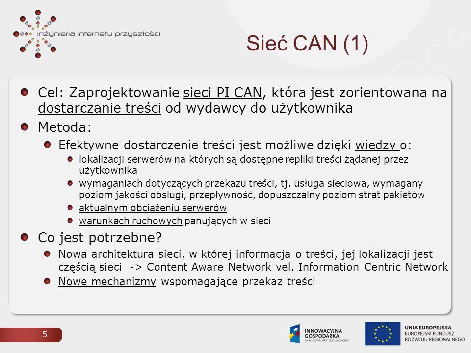 Sieć CAN (1) Cel: Zaprojektowanie sieci PI CAN, która jest zorientowana na dostarczanie treści od wydawcy do użytkownika Metoda: Efektywne dostarczenie treści jest możliwe dzięki wiedzy o: lokalizacji serwerów na których są dostępne repliki treści żądanej przez użytkownika wymaganiach dotyczących przekazu treści, tj.