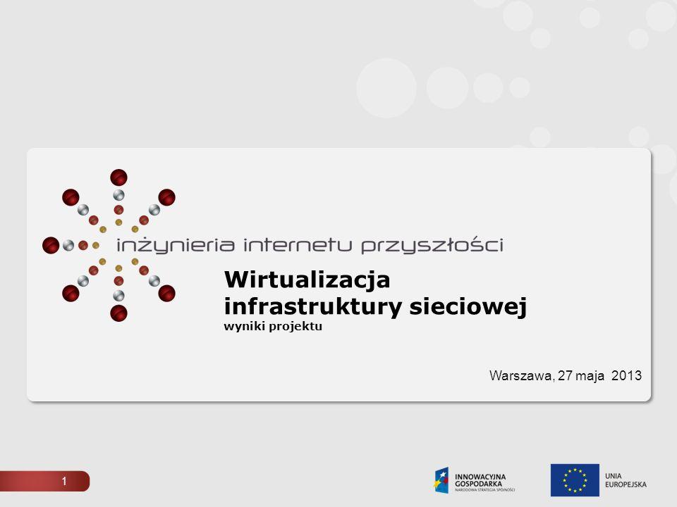 Wirtualizacja infrastruktury sieciowej wyniki projektu Warszawa, 27 maja 2013 1