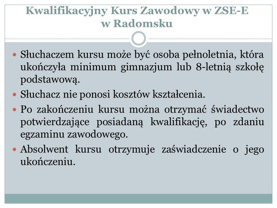 Kwalifikacyjny Kurs Zawodowy w ZSE-E w Radomsku Słuchaczem kursu może być osoba pełnoletnia, która ukończyła minimum gimnazjum lub 8-letnią szkołę pod