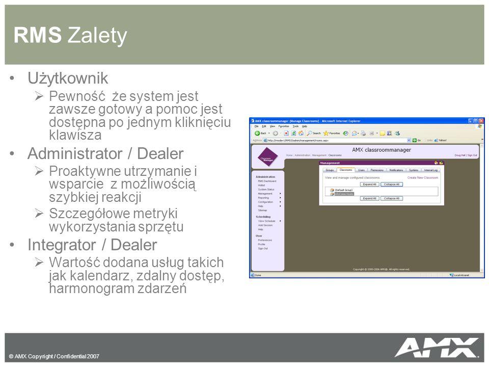 © AMX Copyright / Confidential 2007 RMS Zalety Użytkownik  Pewność że system jest zawsze gotowy a pomoc jest dostępna po jednym kliknięciu klawisza Administrator / Dealer  Proaktywne utrzymanie i wsparcie z możliwością szybkiej reakcji  Szczegółowe metryki wykorzystania sprzętu Integrator / Dealer  Wartość dodana usług takich jak kalendarz, zdalny dostęp, harmonogram zdarzeń