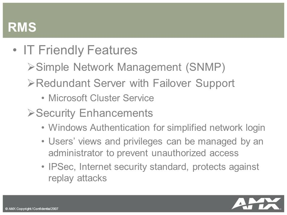 © AMX Copyright / Confidential 2007 RMS IT Friendly Features  Simple Network Management (SNMP)  Redundant Server with Failover Support Microsoft Clu