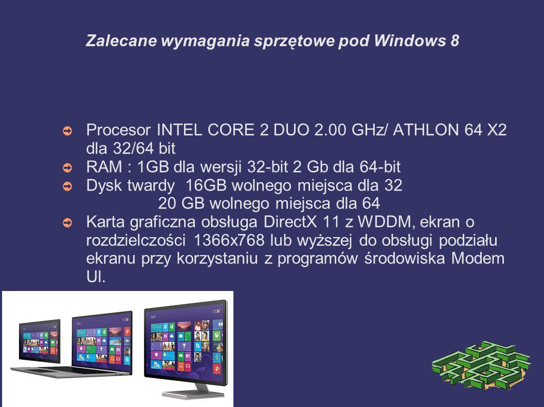 Zalecane wymagania sprzętowe pod Windows 8 ➲ Procesor INTEL CORE 2 DUO 2.00 GHz/ ATHLON 64 X2 dla 32/64 bit ➲ RAM : 1GB dla wersji 32-bit 2 Gb dla 64-