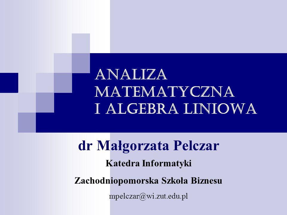 Analiza matematyczna i algebra liniowa dr Małgorzata Pelczar Katedra Informatyki Zachodniopomorska Szkoła Biznesu mpelczar@wi.zut.edu.pl