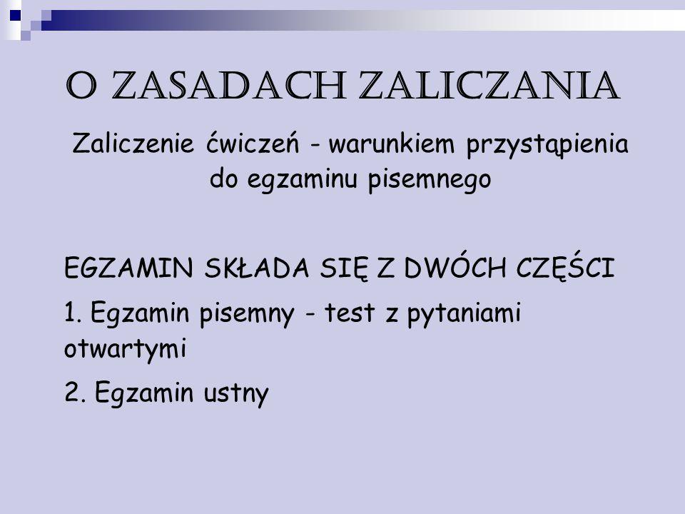 O zasadach zaliczania Zaliczenie ćwiczeń - warunkiem przystąpienia do egzaminu pisemnego EGZAMIN SKŁADA SIĘ Z DWÓCH CZĘŚCI 1. Egzamin pisemny - test z