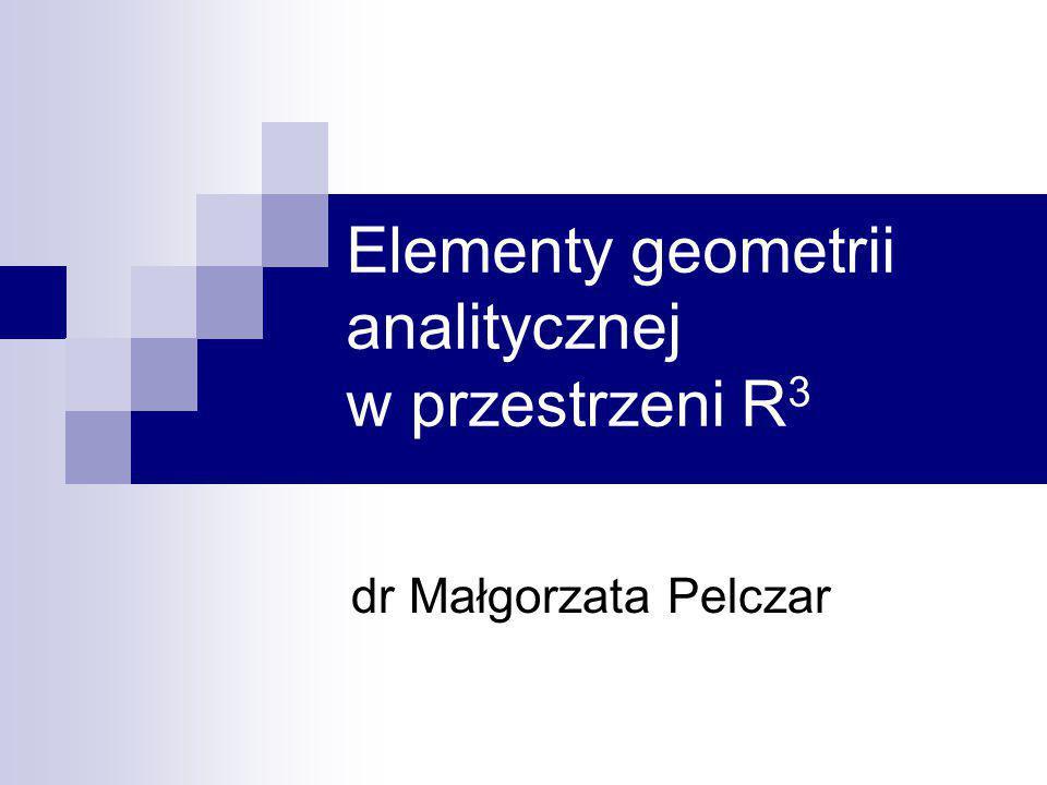 Elementy geometrii analitycznej w przestrzeni R 3 dr Małgorzata Pelczar