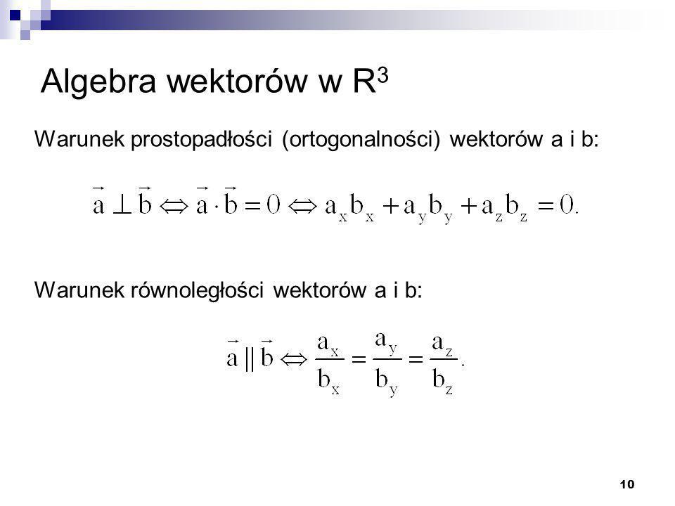 10 Algebra wektorów w R 3 Warunek prostopadłości (ortogonalności) wektorów a i b: Warunek równoległości wektorów a i b: