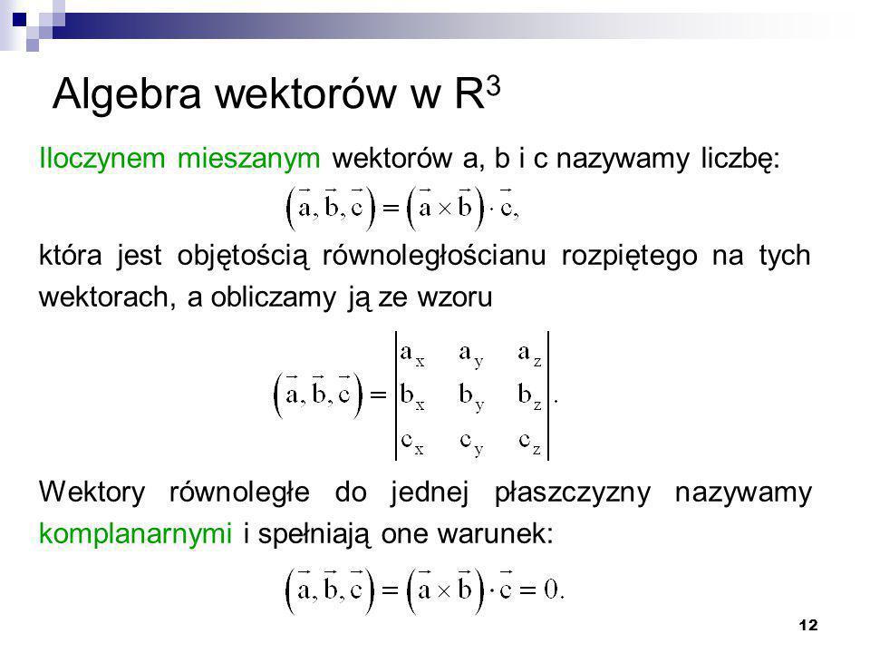 12 Algebra wektorów w R 3 Iloczynem mieszanym wektorów a, b i c nazywamy liczbę: która jest objętością równoległościanu rozpiętego na tych wektorach, a obliczamy ją ze wzoru Wektory równoległe do jednej płaszczyzny nazywamy komplanarnymi i spełniają one warunek:
