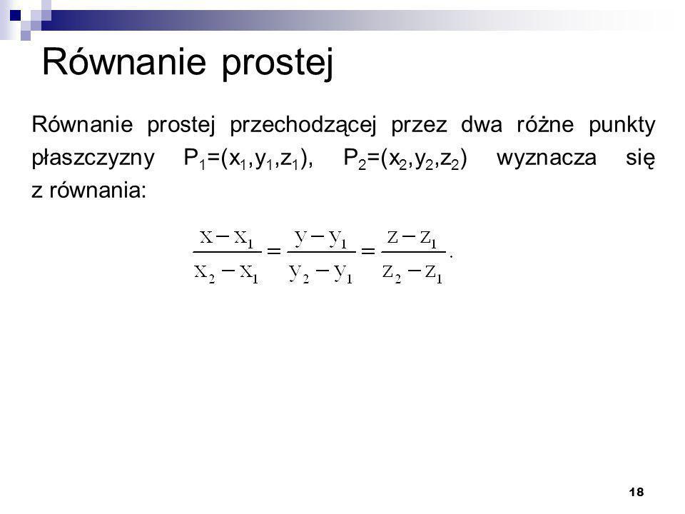 18 Równanie prostej Równanie prostej przechodzącej przez dwa różne punkty płaszczyzny P 1 =(x 1,y 1,z 1 ), P 2 =(x 2,y 2,z 2 ) wyznacza się z równania: