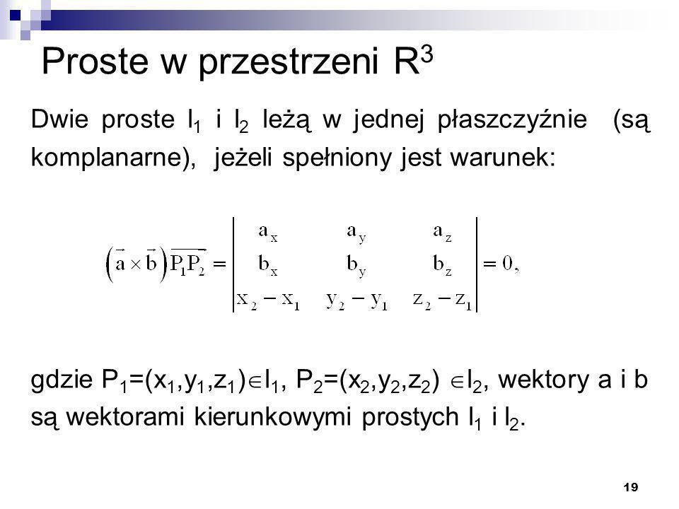 19 Proste w przestrzeni R 3 Dwie proste l 1 i l 2 leżą w jednej płaszczyźnie (są komplanarne), jeżeli spełniony jest warunek: gdzie P 1 =(x 1,y 1,z 1 )  l 1, P 2 =(x 2,y 2,z 2 )  l 2, wektory a i b są wektorami kierunkowymi prostych l 1 i l 2.