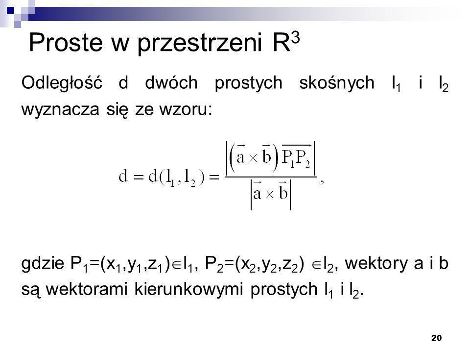 20 Proste w przestrzeni R 3 Odległość d dwóch prostych skośnych l 1 i l 2 wyznacza się ze wzoru: gdzie P 1 =(x 1,y 1,z 1 )  l 1, P 2 =(x 2,y 2,z 2 )  l 2, wektory a i b są wektorami kierunkowymi prostych l 1 i l 2.