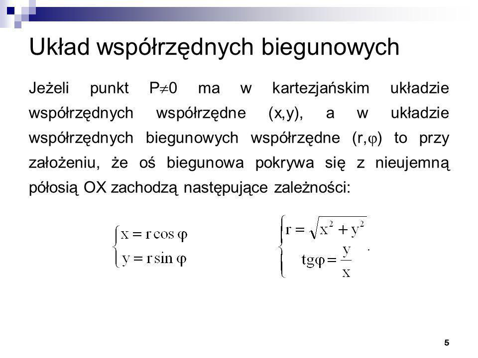5 Układ współrzędnych biegunowych Jeżeli punkt P  0 ma w kartezjańskim układzie współrzędnych współrzędne (x,y), a w układzie współrzędnych biegunowych współrzędne (r,  ) to przy założeniu, że oś biegunowa pokrywa się z nieujemną półosią OX zachodzą następujące zależności: