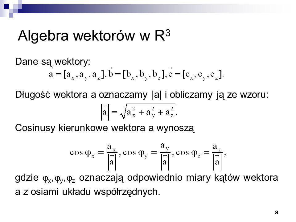 8 Algebra wektorów w R 3 Dane są wektory: Długość wektora a oznaczamy |a| i obliczamy ją ze wzoru: Cosinusy kierunkowe wektora a wynoszą gdzie  x,  y,  z oznaczają odpowiednio miary kątów wektora a z osiami układu współrzędnych.