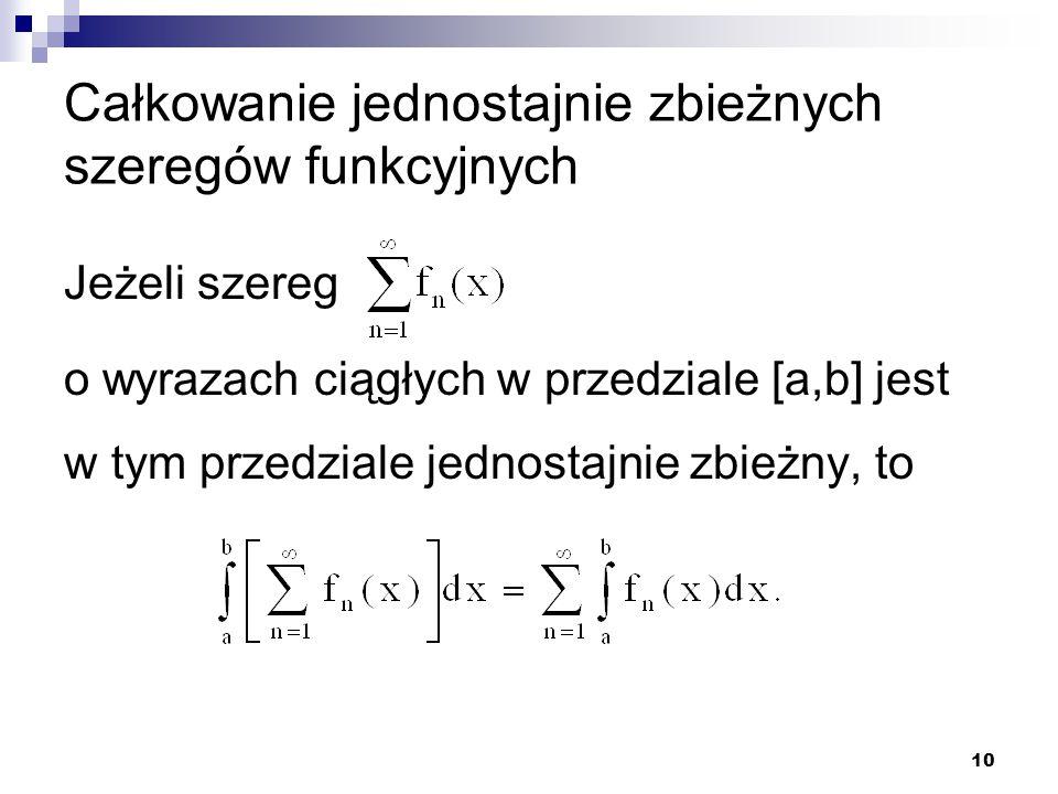 10 Całkowanie jednostajnie zbieżnych szeregów funkcyjnych Jeżeli szereg o wyrazach ciągłych w przedziale [a,b] jest w tym przedziale jednostajnie zbieżny, to