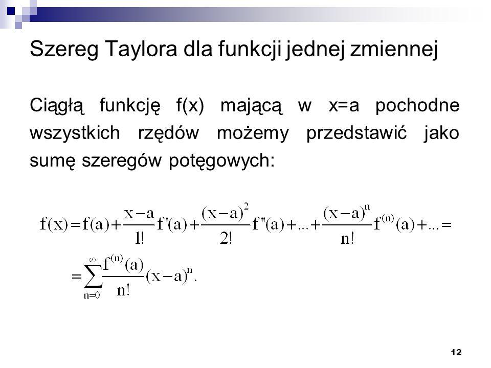 12 Szereg Taylora dla funkcji jednej zmiennej Ciągłą funkcję f(x) mającą w x=a pochodne wszystkich rzędów możemy przedstawić jako sumę szeregów potęgowych: