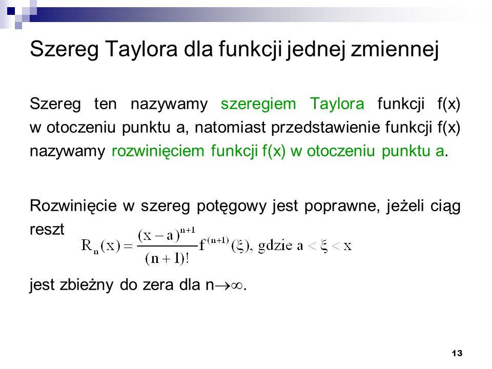 13 Szereg Taylora dla funkcji jednej zmiennej Szereg ten nazywamy szeregiem Taylora funkcji f(x) w otoczeniu punktu a, natomiast przedstawienie funkcji f(x) nazywamy rozwinięciem funkcji f(x) w otoczeniu punktu a.