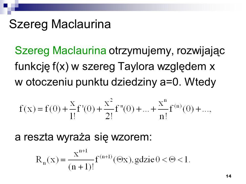14 Szereg Maclaurina Szereg Maclaurina otrzymujemy, rozwijając funkcję f(x) w szereg Taylora względem x w otoczeniu punktu dziedziny a=0.