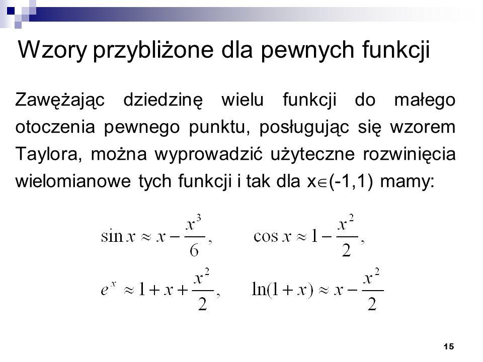 Zawężając dziedzinę wielu funkcji do małego otoczenia pewnego punktu, posługując się wzorem Taylora, można wyprowadzić użyteczne rozwinięcia wielomianowe tych funkcji i tak dla x  (-1,1) mamy: 15 Wzory przybliżone dla pewnych funkcji