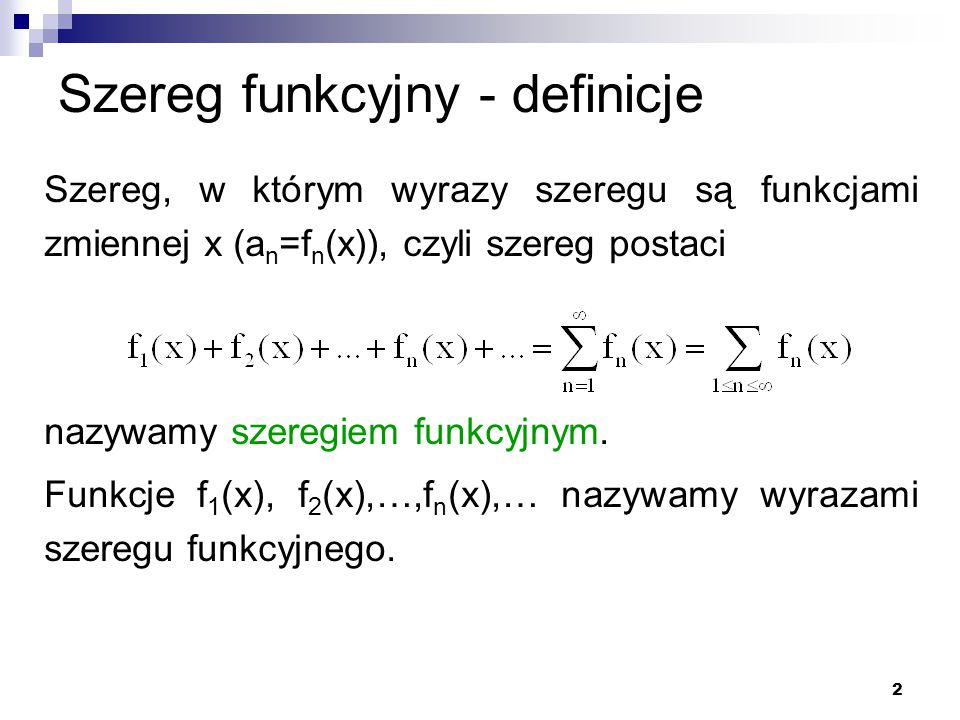 2 Szereg funkcyjny - definicje Szereg, w którym wyrazy szeregu są funkcjami zmiennej x (a n =f n (x)), czyli szereg postaci nazywamy szeregiem funkcyjnym.