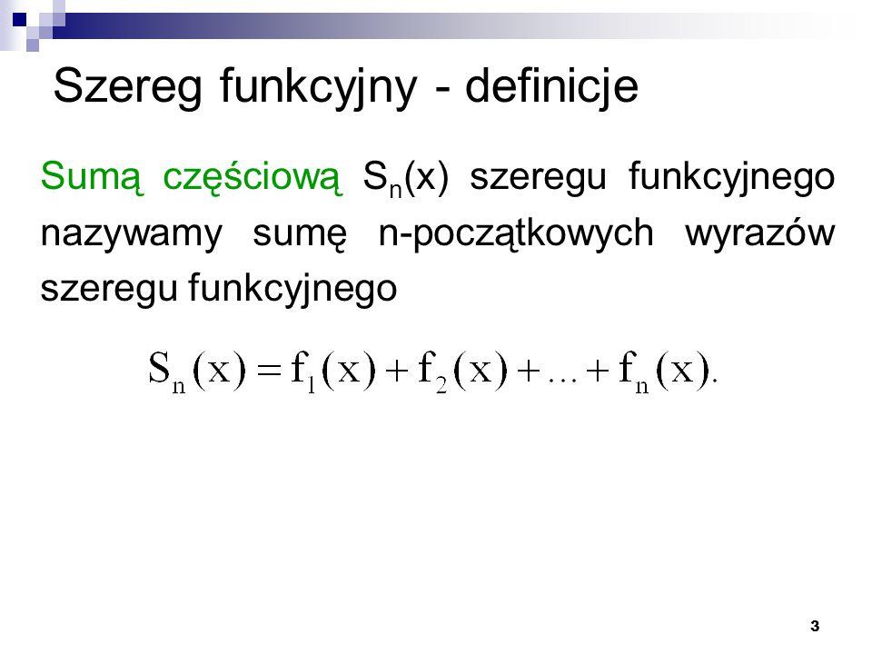 3 Szereg funkcyjny - definicje Sumą częściową S n (x) szeregu funkcyjnego nazywamy sumę n-początkowych wyrazów szeregu funkcyjnego