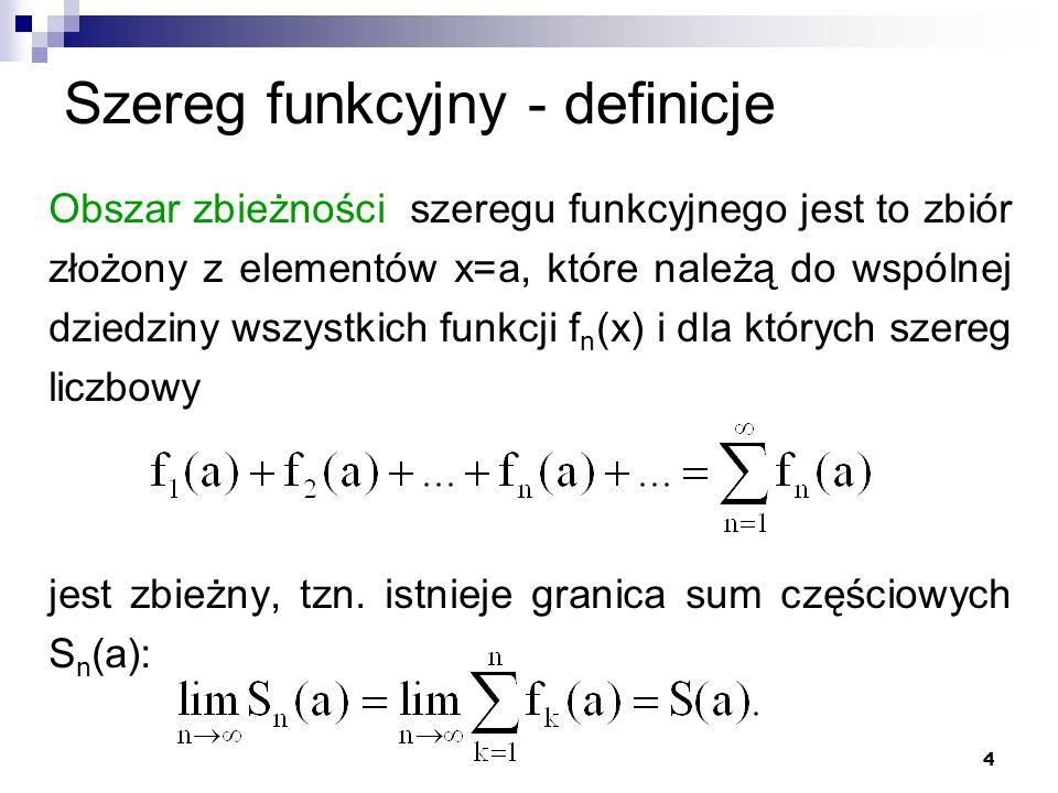 4 Szereg funkcyjny - definicje Obszar zbieżności szeregu funkcyjnego jest to zbiór złożony z elementów x=a, które należą do wspólnej dziedziny wszystkich funkcji f n (x) i dla których szereg liczbowy jest zbieżny, tzn.