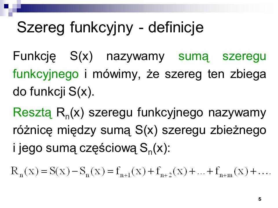5 Szereg funkcyjny - definicje Funkcję S(x) nazywamy sumą szeregu funkcyjnego i mówimy, że szereg ten zbiega do funkcji S(x).